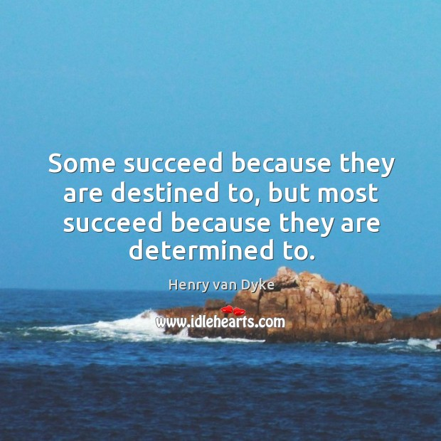 Some succeed because they are destined to, but most succeed because they Image