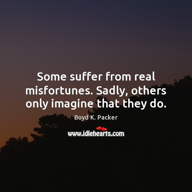 Some suffer from real misfortunes. Sadly, others only imagine that they do. Boyd K. Packer Picture Quote