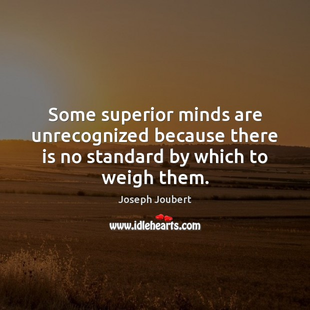 Image, Some superior minds are unrecognized because there is no standard by which to weigh them.