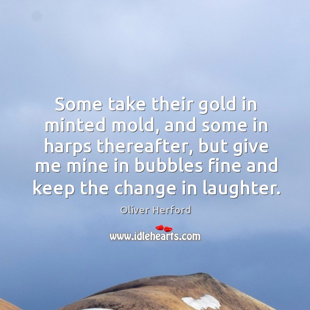 Some take their gold in minted mold, and some in harps thereafter, Oliver Herford Picture Quote