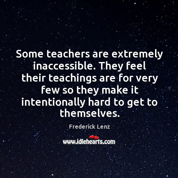 Some teachers are extremely inaccessible. They feel their teachings are for very Image
