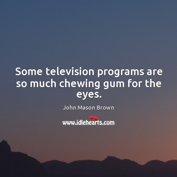 Some television programs are so much chewing gum for the eyes. John Mason Brown Picture Quote