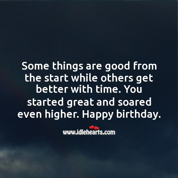 Some things are good from the start while others get better with time. Inspirational Birthday Messages Image