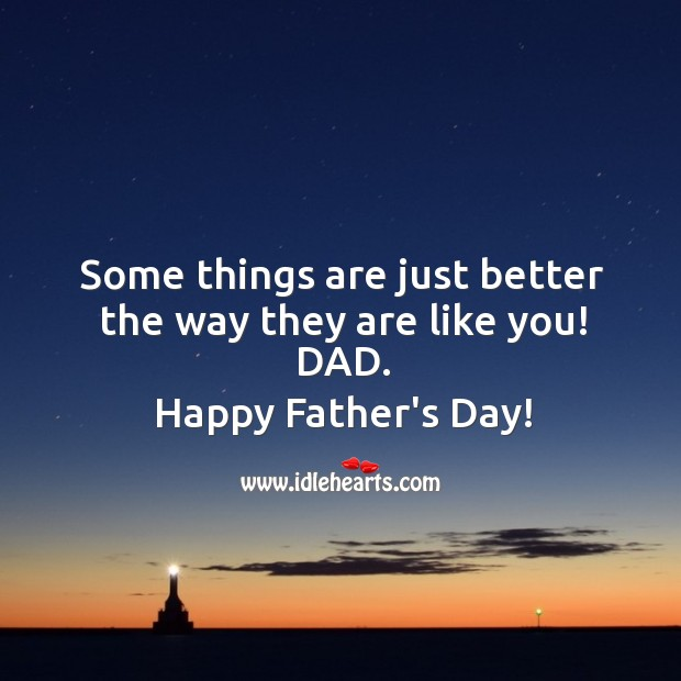 Some things are just better the way they are like you! DAD. Father's Day Quotes Image