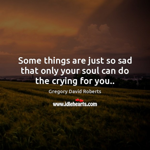 Some things are just so sad that only your soul can do the crying for you.. Gregory David Roberts Picture Quote