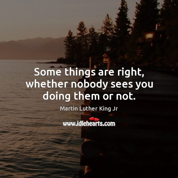 Some things are right, whether nobody sees you doing them or not. Image