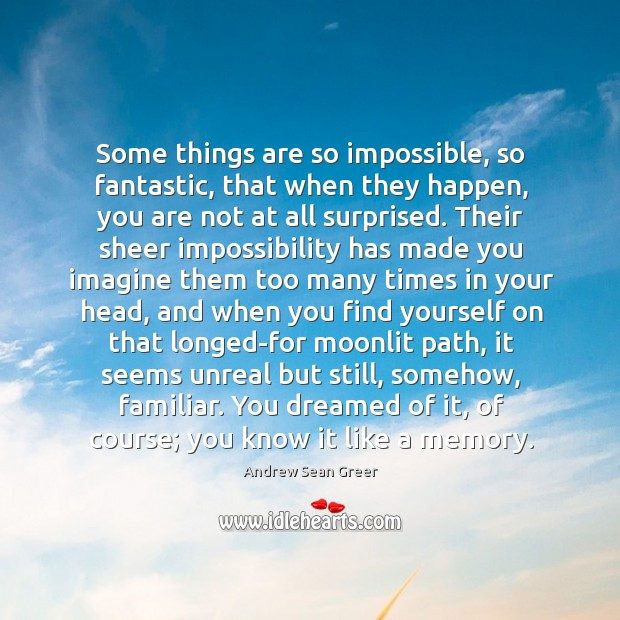 Some things are so impossible, so fantastic, that when they happen, you Andrew Sean Greer Picture Quote