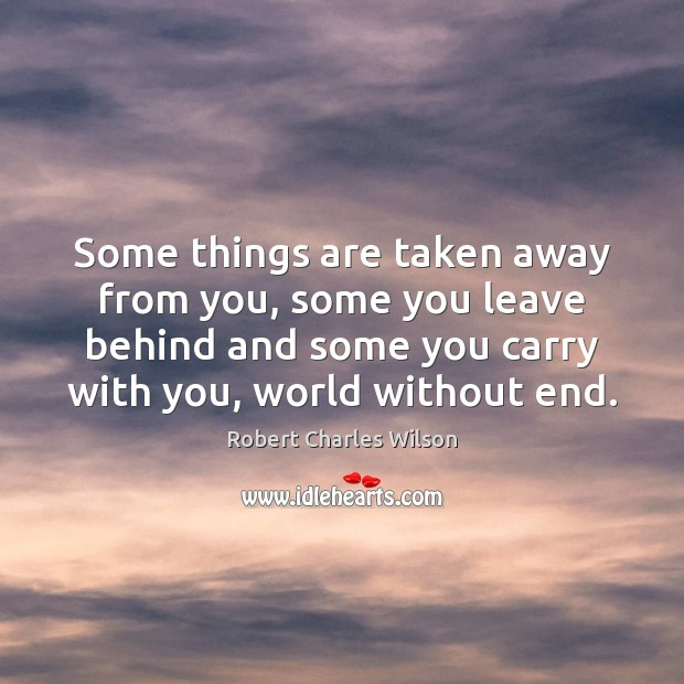 Some things are taken away from you, some you leave behind and Robert Charles Wilson Picture Quote