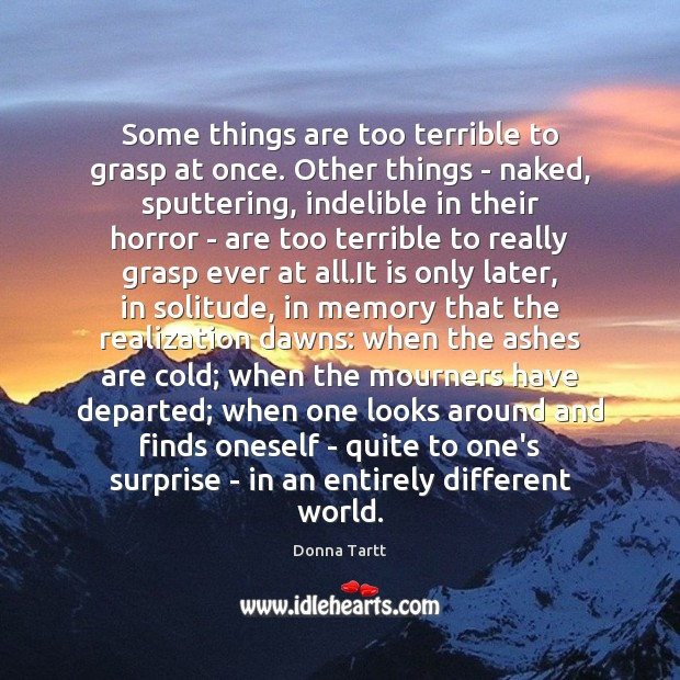 Some things are too terrible to grasp at once. Other things – Donna Tartt Picture Quote