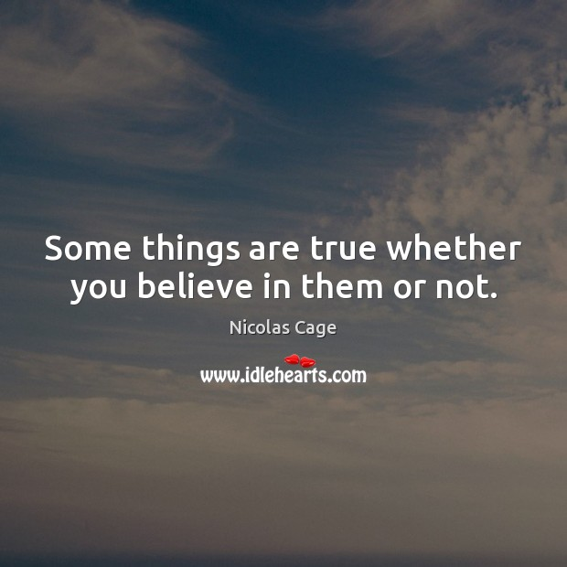 Some things are true whether you believe in them or not. Nicolas Cage Picture Quote