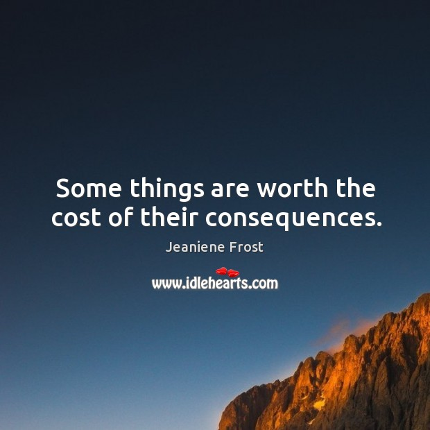 Some things are worth the cost of their consequences. Image