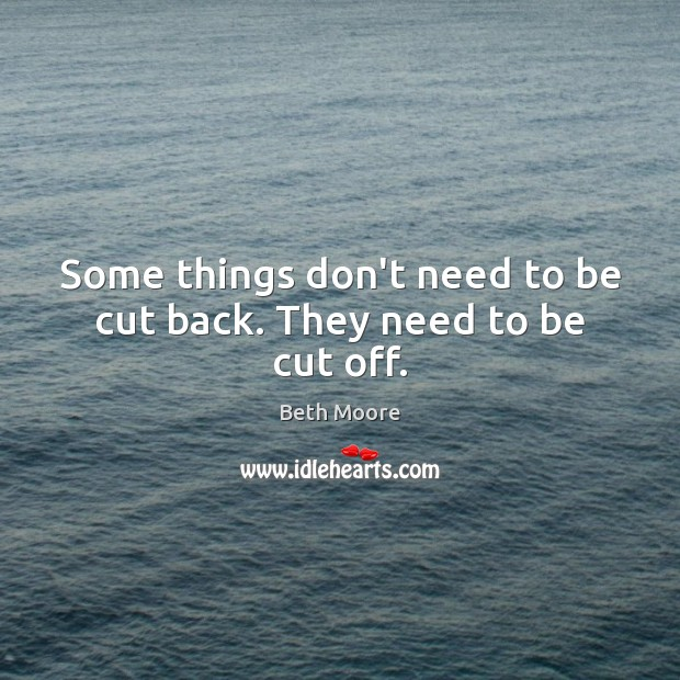 Image, Some things don't need to be cut back. They need to be cut off.