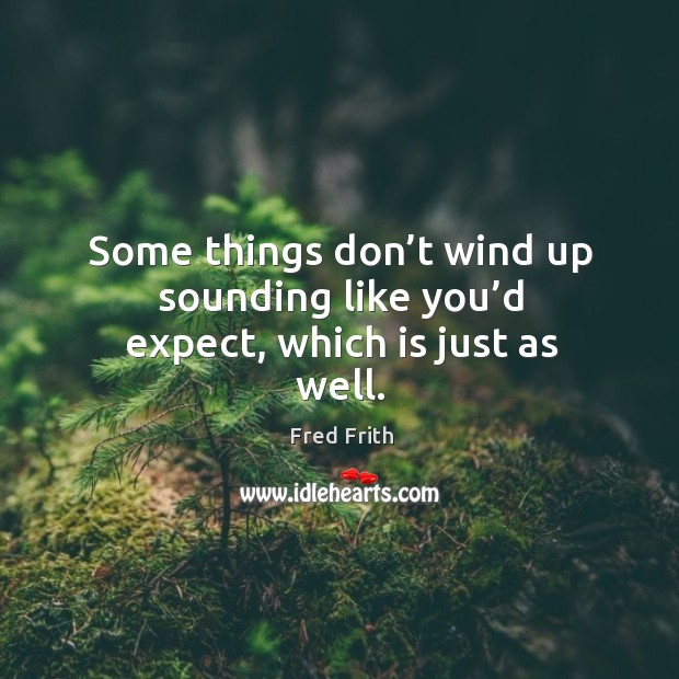 Some things don't wind up sounding like you'd expect, which is just as well. Fred Frith Picture Quote