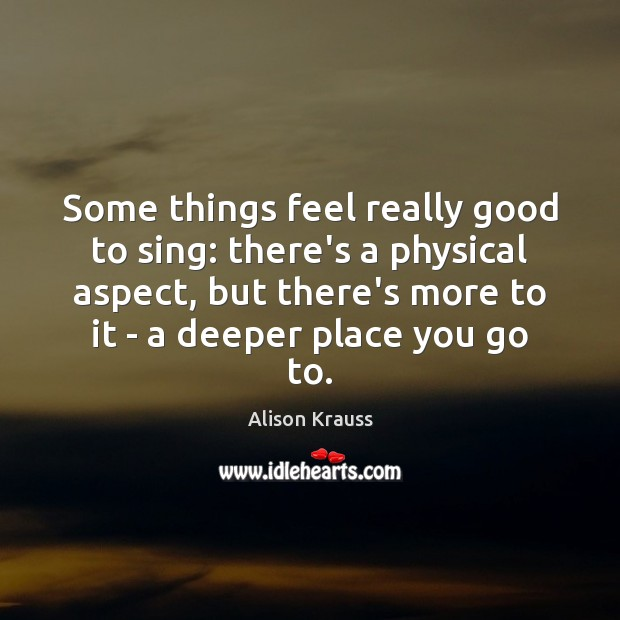 Some things feel really good to sing: there's a physical aspect, but Alison Krauss Picture Quote