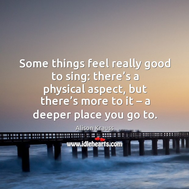 Some things feel really good to sing: there's a physical aspect, but there's more to it Alison Krauss Picture Quote