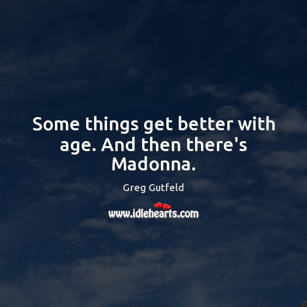 Some things get better with age. And then there's Madonna. Greg Gutfeld Picture Quote