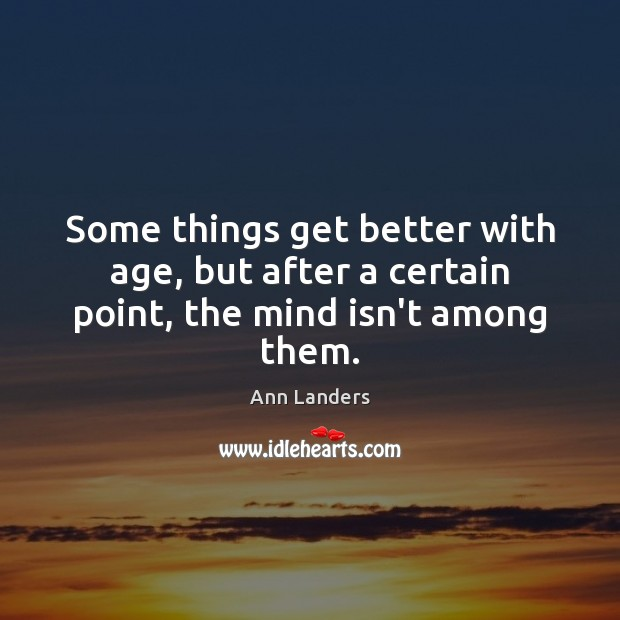 Some things get better with age, but after a certain point, the mind isn't among them. Ann Landers Picture Quote