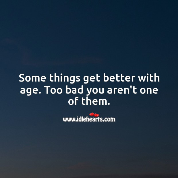 Some things get better with age. Too bad you aren't one of them. Funny Birthday Messages Image