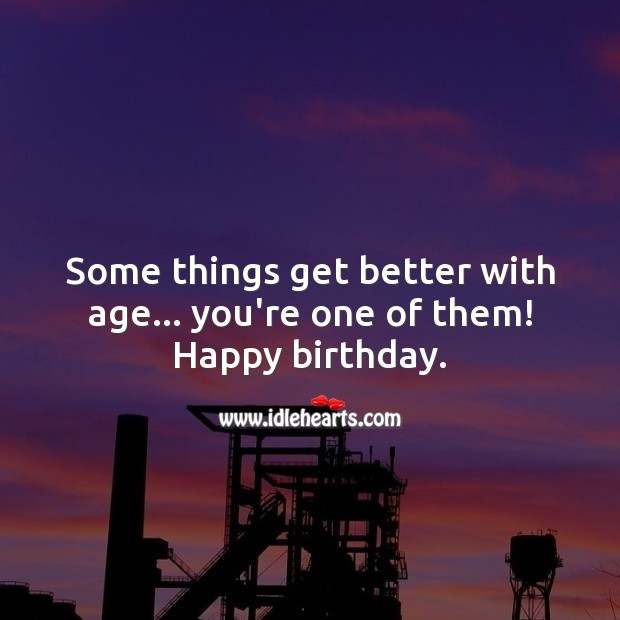 Some things get better with age… you're one of them! Inspirational Birthday Messages Image