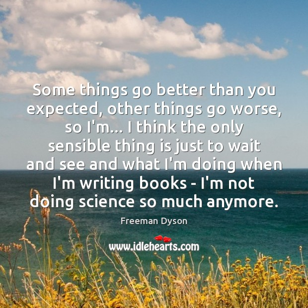 Some things go better than you expected, other things go worse, so Freeman Dyson Picture Quote