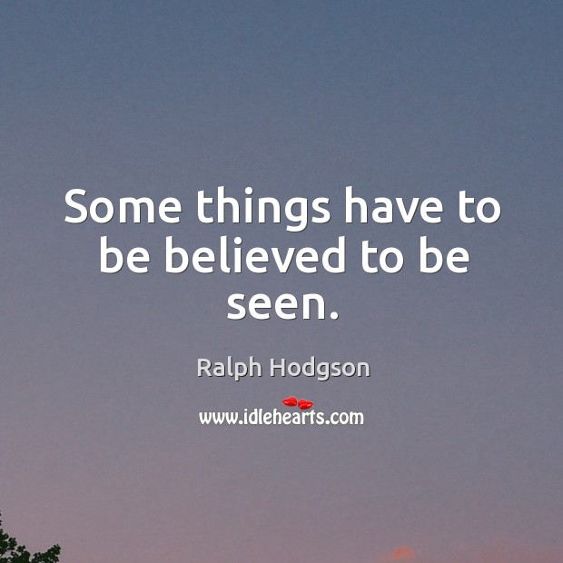 Some things have to be believed to be seen. Ralph Hodgson Picture Quote