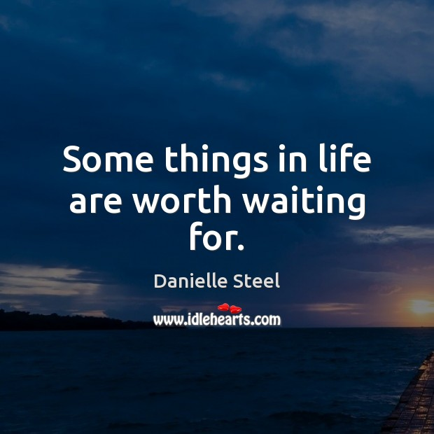 Some things in life are worth waiting for. Danielle Steel Picture Quote