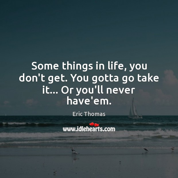 Some things in life, you don't get. You gotta go take it… Or you'll never have'em. Image