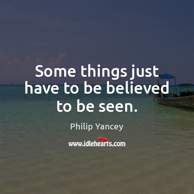 Some things just have to be believed to be seen. Philip Yancey Picture Quote
