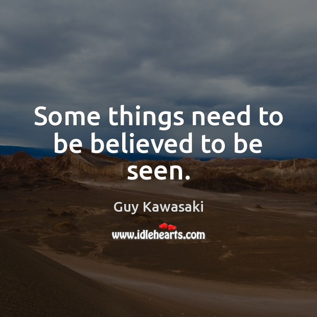 Some things need to be believed to be seen. Guy Kawasaki Picture Quote