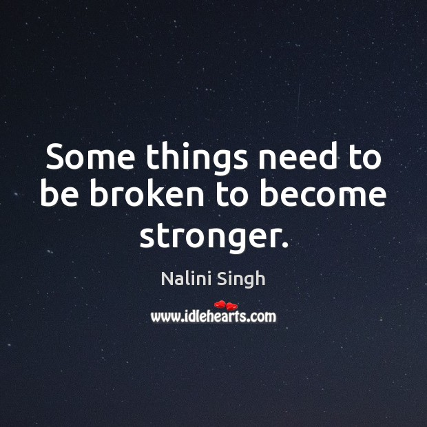 Some things need to be broken to become stronger. Nalini Singh Picture Quote