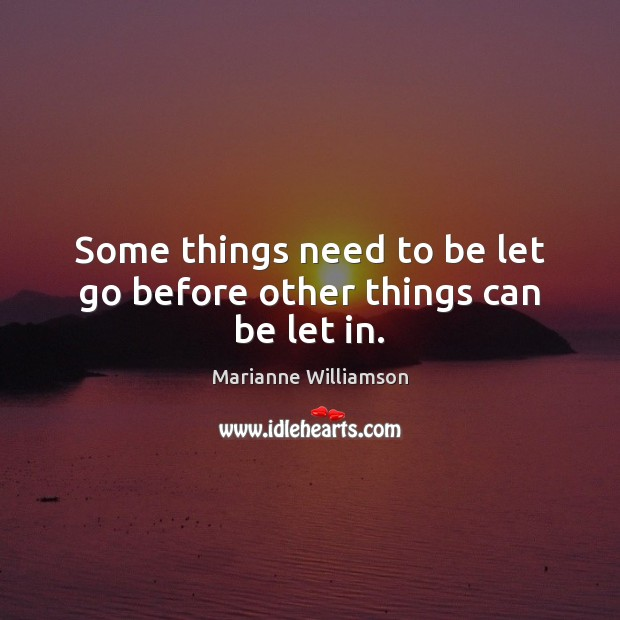Some things need to be let go before other things can be let in. Marianne Williamson Picture Quote