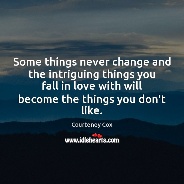 Some things never change and the intriguing things you fall in love Courteney Cox Picture Quote