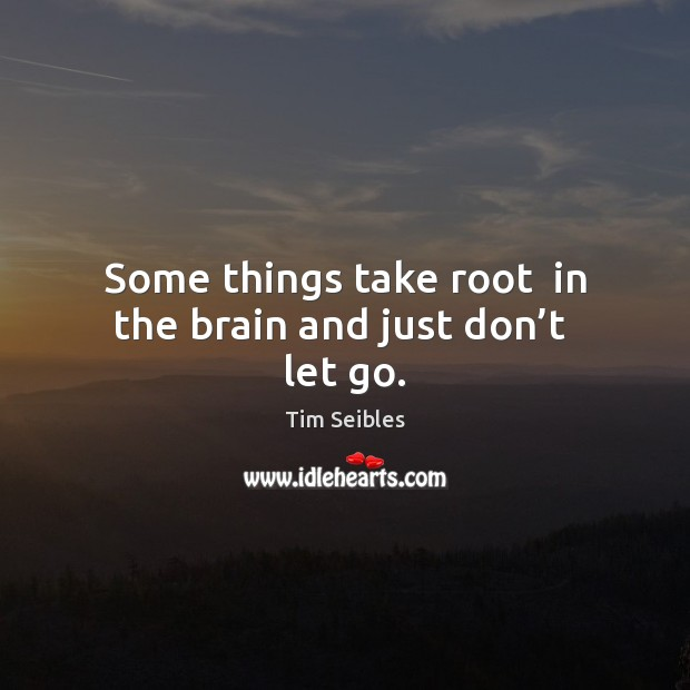 Some things take root  in the brain and just don't  let go. Image
