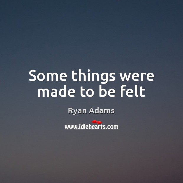 Some things were made to be felt Ryan Adams Picture Quote