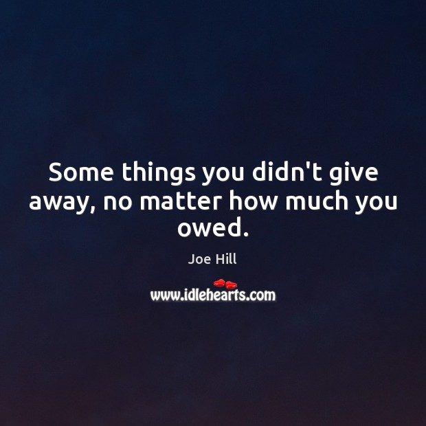 Some things you didn't give away, no matter how much you owed. Joe Hill Picture Quote
