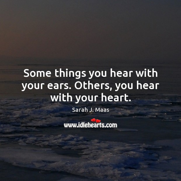 Some things you hear with your ears. Others, you hear with your heart. Sarah J. Maas Picture Quote