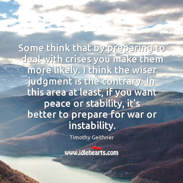 Some think that by preparing to deal with crises you make them more likely. Timothy Geithner Picture Quote