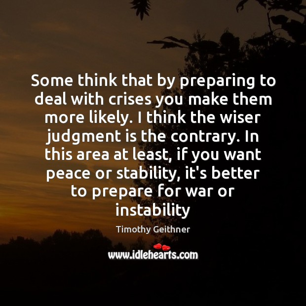 Some think that by preparing to deal with crises you make them Timothy Geithner Picture Quote