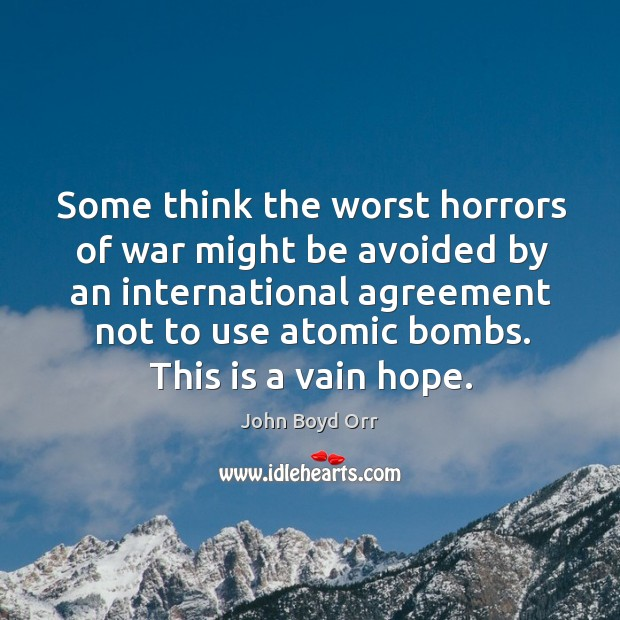 Some think the worst horrors of war might be avoided by an international agreement John Boyd Orr Picture Quote