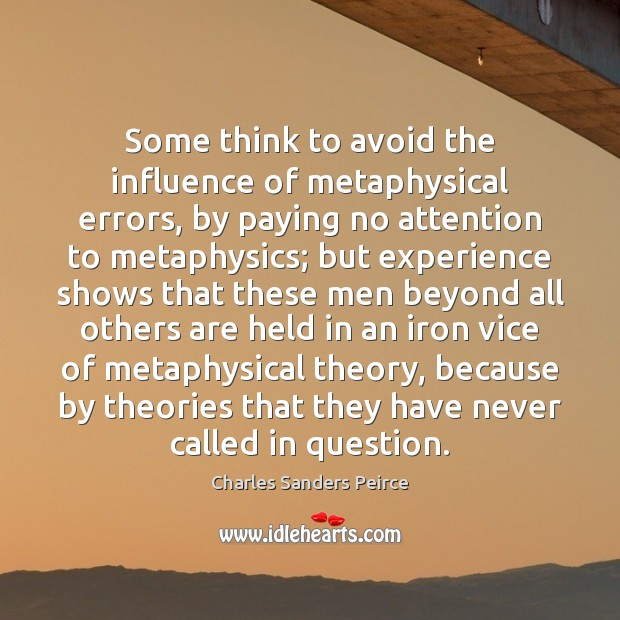 Some think to avoid the influence of metaphysical errors, by paying no Charles Sanders Peirce Picture Quote