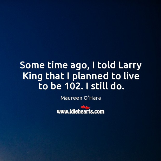 Image, Some time ago, I told larry king that I planned to live to be 102. I still do.