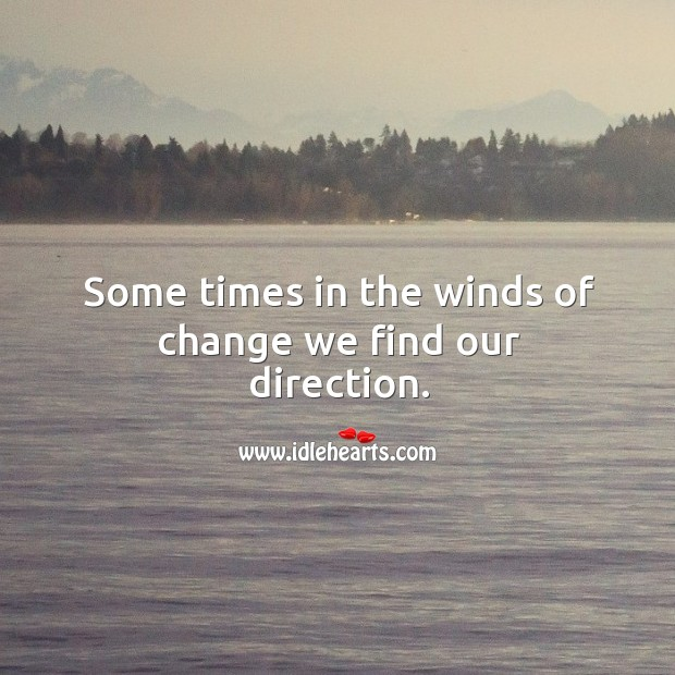 Some times in the winds of change we find our direction. Image