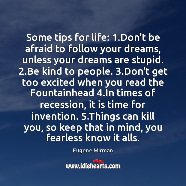 Some tips for life: 1.Don't be afraid to follow your dreams, unless Image