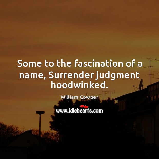 Some to the fascination of a name, Surrender judgment hoodwinked. Image