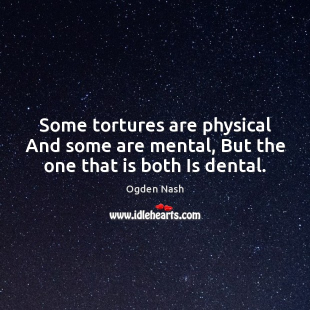 Some tortures are physical And some are mental, But the one that is both Is dental. Ogden Nash Picture Quote