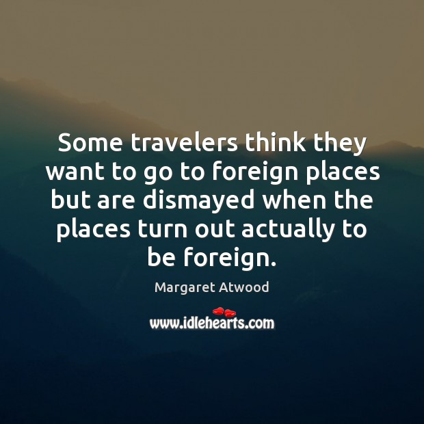 Some travelers think they want to go to foreign places but are Margaret Atwood Picture Quote