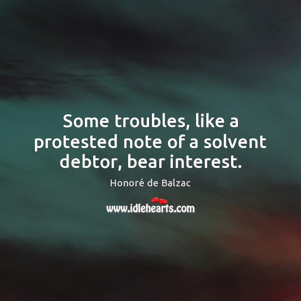 Some troubles, like a protested note of a solvent debtor, bear interest. Image