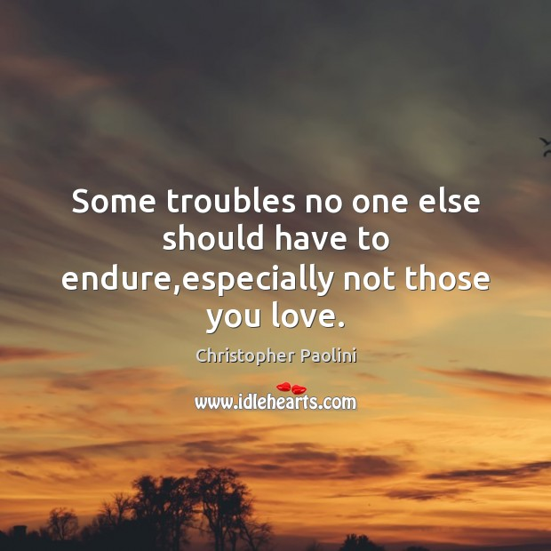 Some troubles no one else should have to endure,especially not those you love. Christopher Paolini Picture Quote