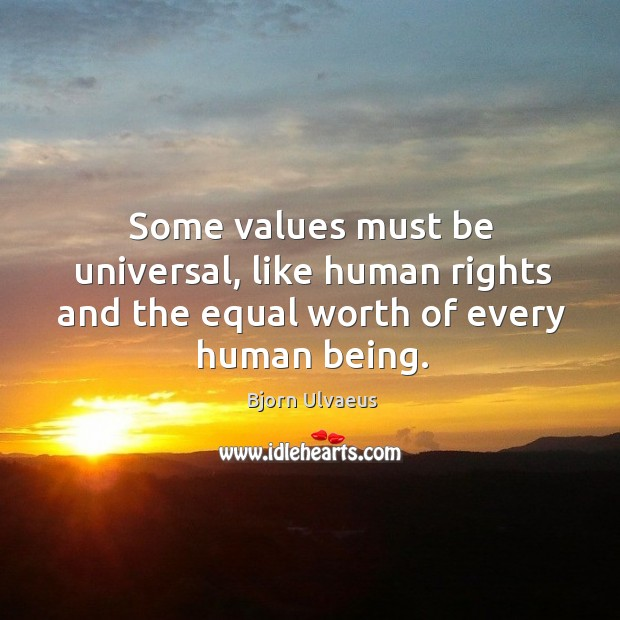 Some values must be universal, like human rights and the equal worth of every human being. Bjorn Ulvaeus Picture Quote