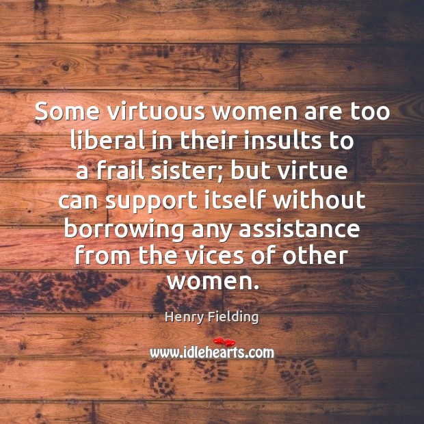 Some virtuous women are too liberal in their insults to a frail Henry Fielding Picture Quote